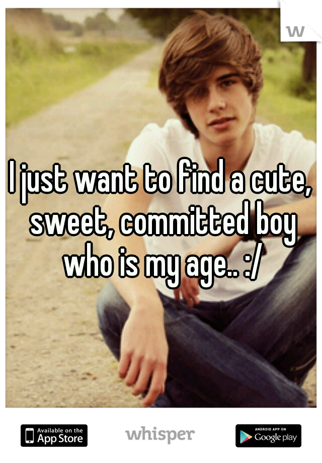 I just want to find a cute, sweet, committed boy who is my age.. :/
