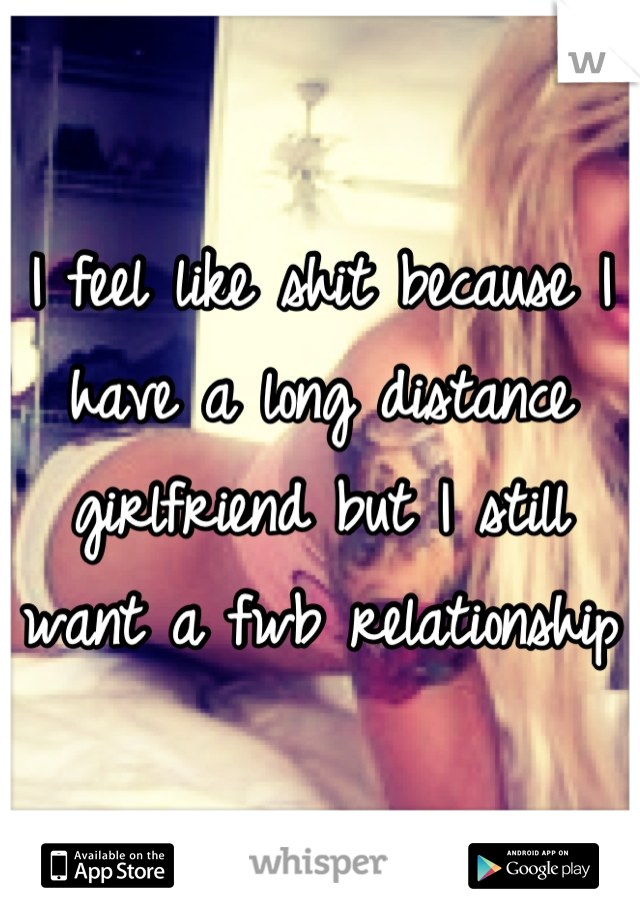 I feel like shit because I have a long distance girlfriend but I still want a fwb relationship