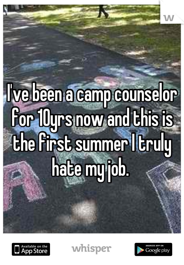I've been a camp counselor for 10yrs now and this is the first summer I truly hate my job.