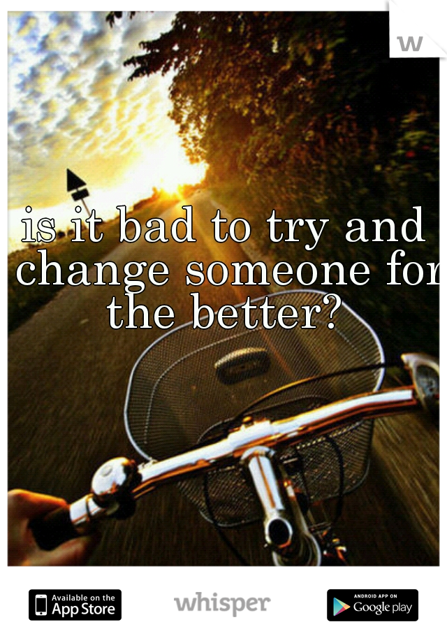 is it bad to try and change someone for the better?