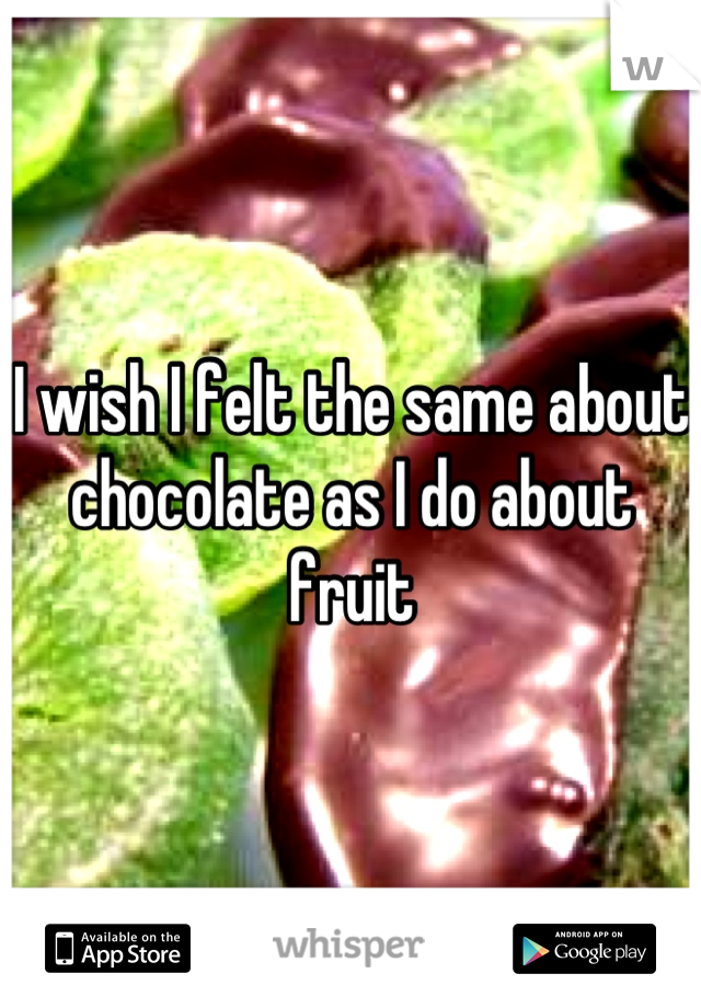 I wish I felt the same about chocolate as I do about fruit