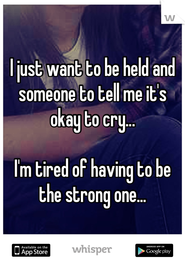 I just want to be held and someone to tell me it's okay to cry...  I'm tired of having to be the strong one...