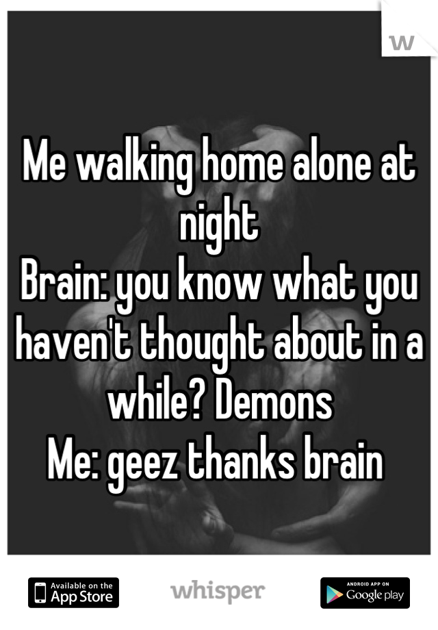 Me walking home alone at night  Brain: you know what you haven't thought about in a while? Demons  Me: geez thanks brain