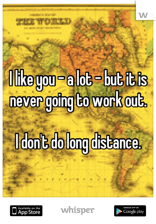 I like you - a lot - but it is never going to work out.   I don't do long distance.