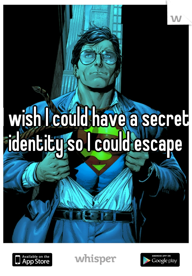 I wish I could have a secret identity so I could escape