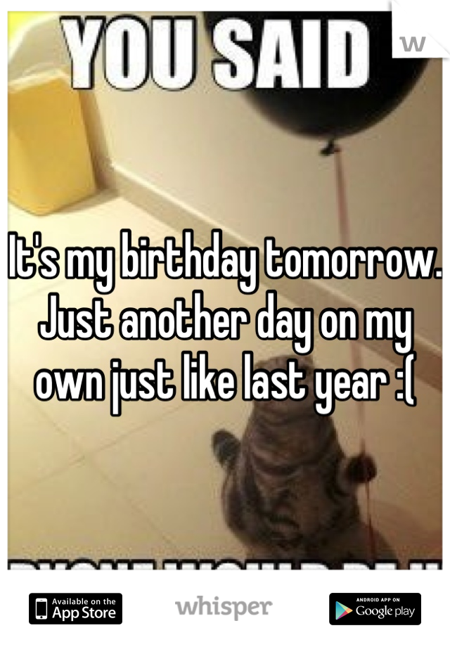 It's my birthday tomorrow. Just another day on my own just like last year :(