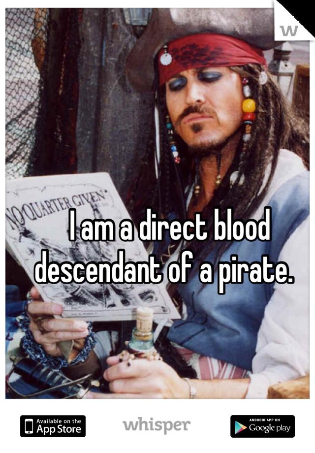 I am a direct blood descendant of a pirate.