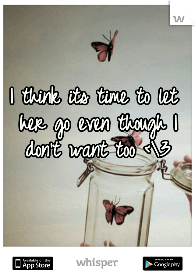 I think its time to let her go even though I don't want too <\3