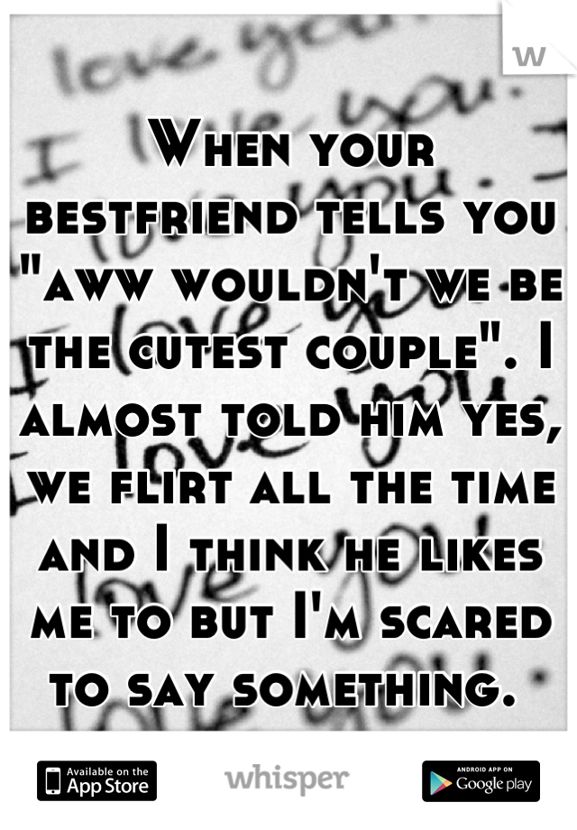 """When your bestfriend tells you """"aww wouldn't we be the cutest couple"""". I almost told him yes, we flirt all the time and I think he likes me to but I'm scared to say something."""
