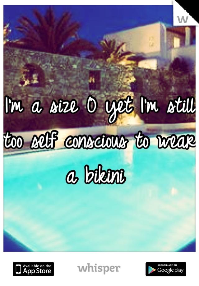 I'm a size 0 yet I'm still too self conscious to wear a bikini