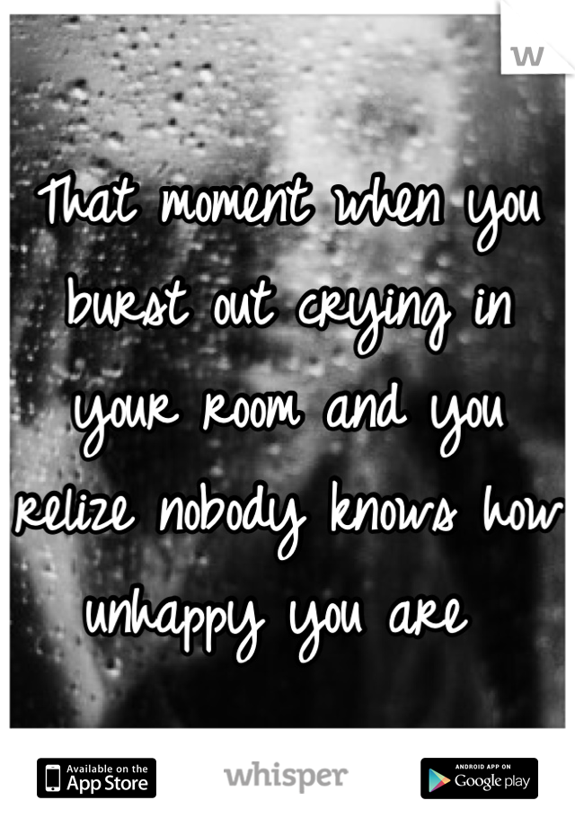 That moment when you burst out crying in your room and you relize nobody knows how unhappy you are