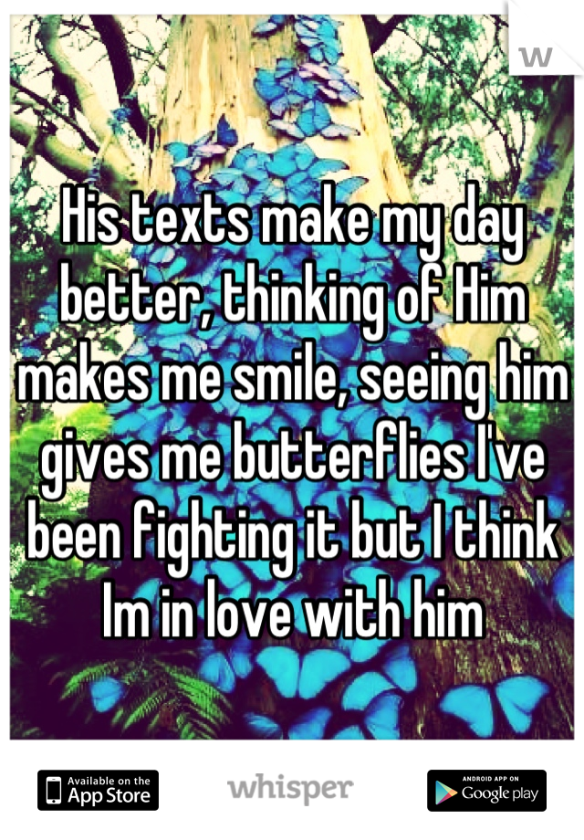 His texts make my day better, thinking of Him makes me smile, seeing him gives me butterflies I've been fighting it but I think Im in love with him