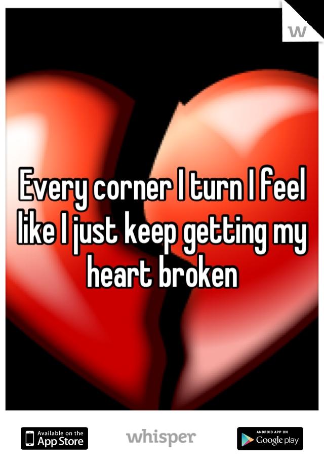 Every corner I turn I feel like I just keep getting my heart broken