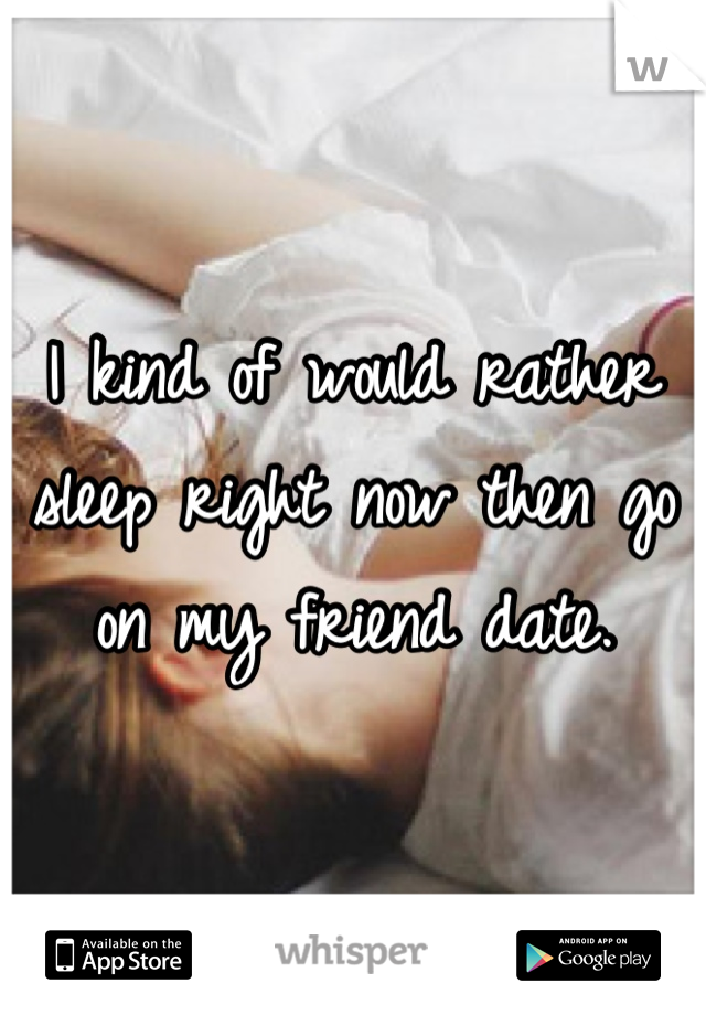 I kind of would rather sleep right now then go on my friend date.