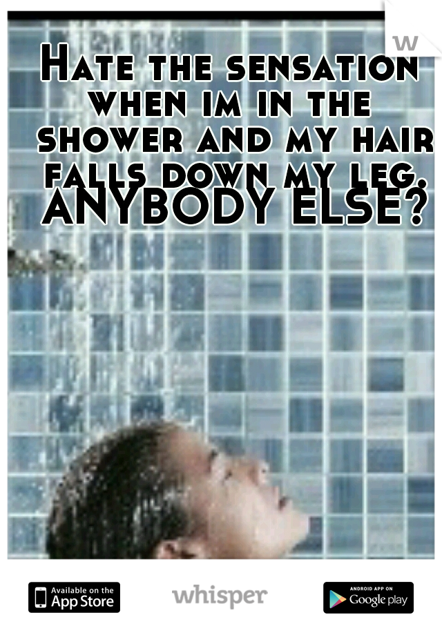 Hate the sensation when im in the  shower and my hair falls down my leg. ANYBODY ELSE?