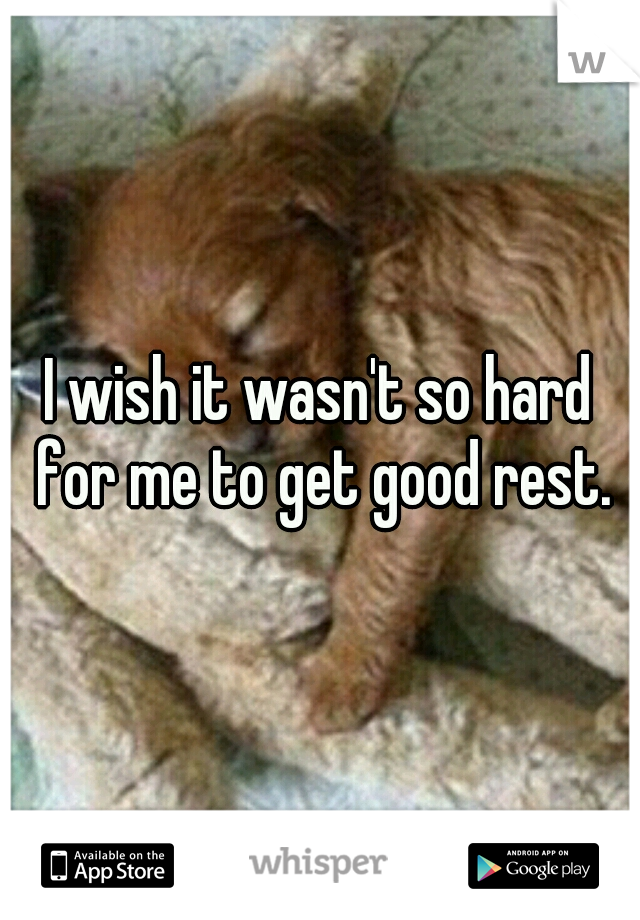 I wish it wasn't so hard for me to get good rest.