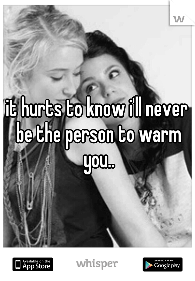 it hurts to know i'll never be the person to warm you..