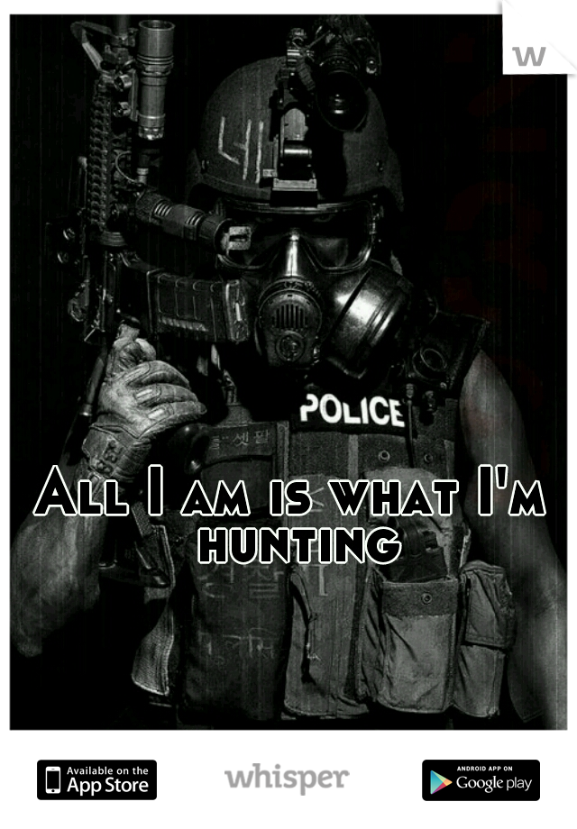 All I am is what I'm hunting
