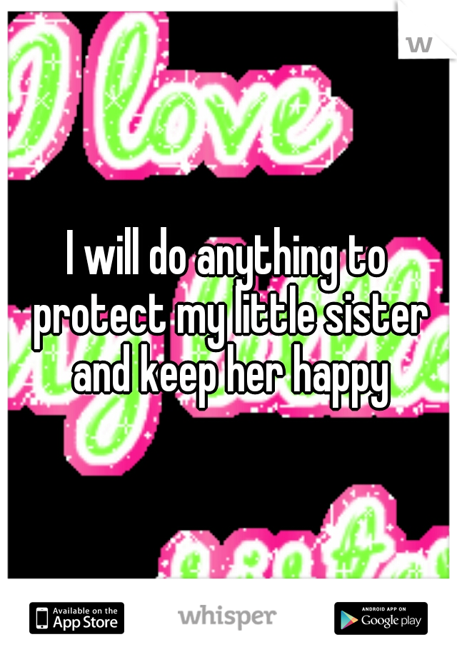 I will do anything to protect my little sister and keep her happy