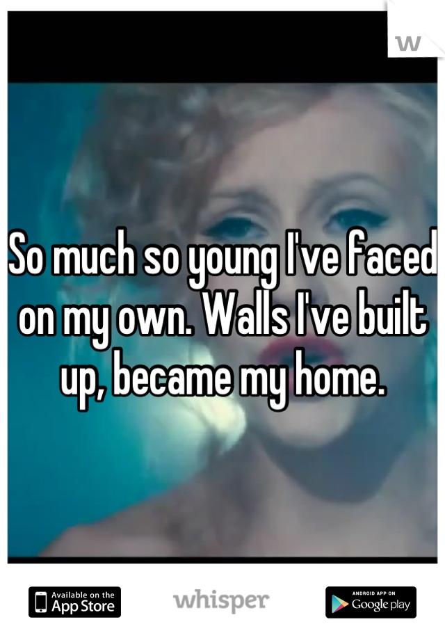So much so young I've faced on my own. Walls I've built up, became my home.