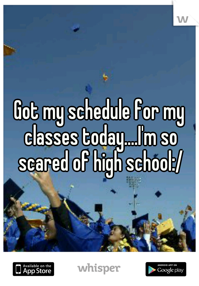 Got my schedule for my classes today....I'm so scared of high school:/