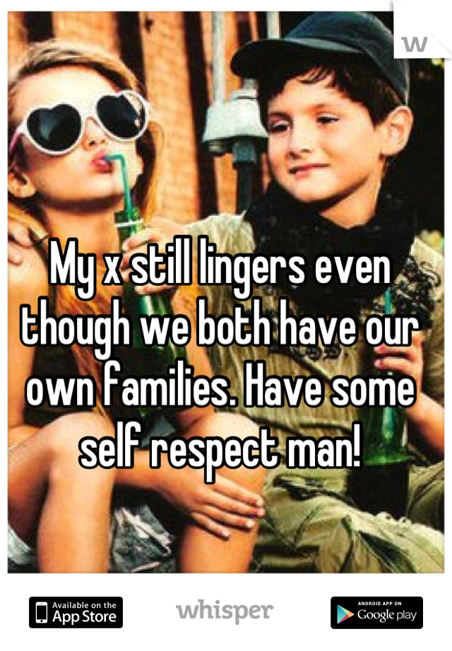 My x still lingers even though we both have our own families. Have some self respect man!