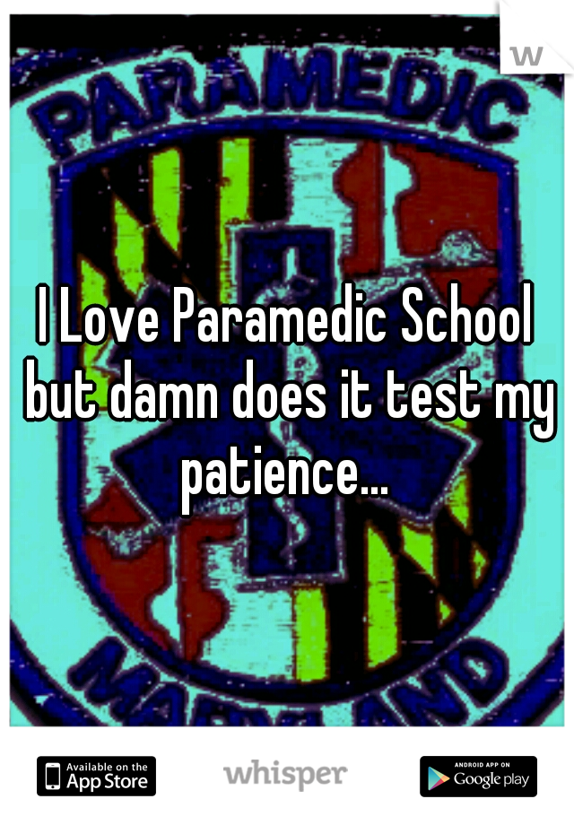 I Love Paramedic School but damn does it test my patience...