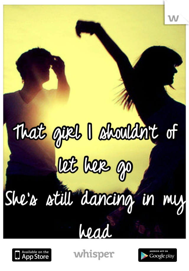That girl I shouldn't of let her go She's still dancing in my head