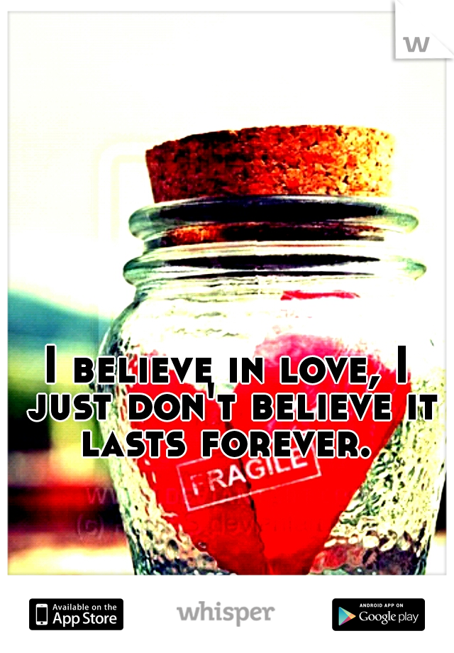 I believe in love, I just don't believe it lasts forever.