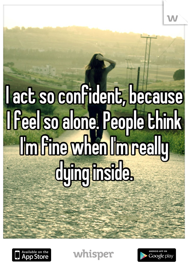 I act so confident, because I feel so alone. People think I'm fine when I'm really dying inside.