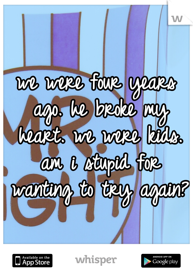 we were four years ago. he broke my heart. we were kids. am i stupid for wanting to try again?