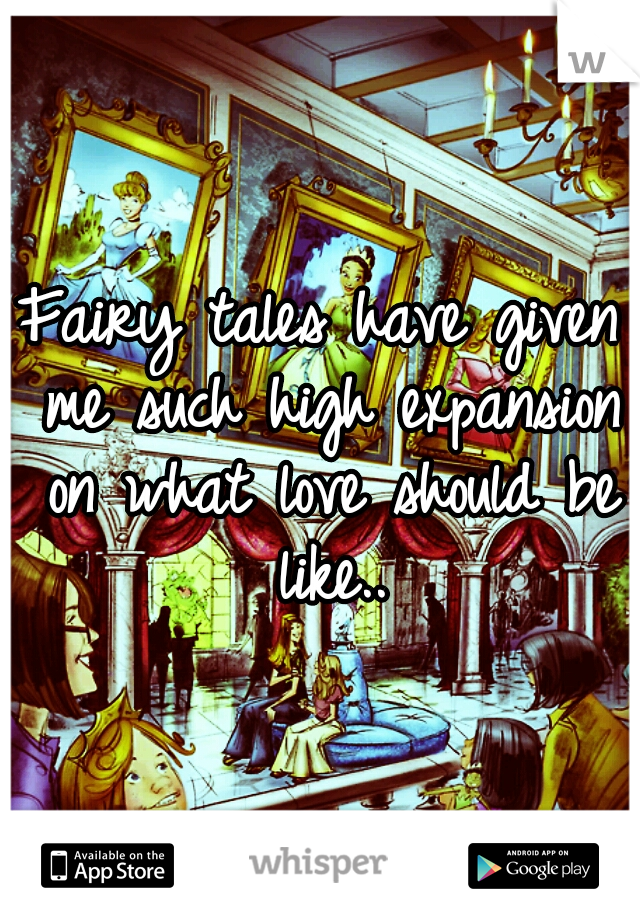 Fairy tales have given me such high expansion on what love should be like..