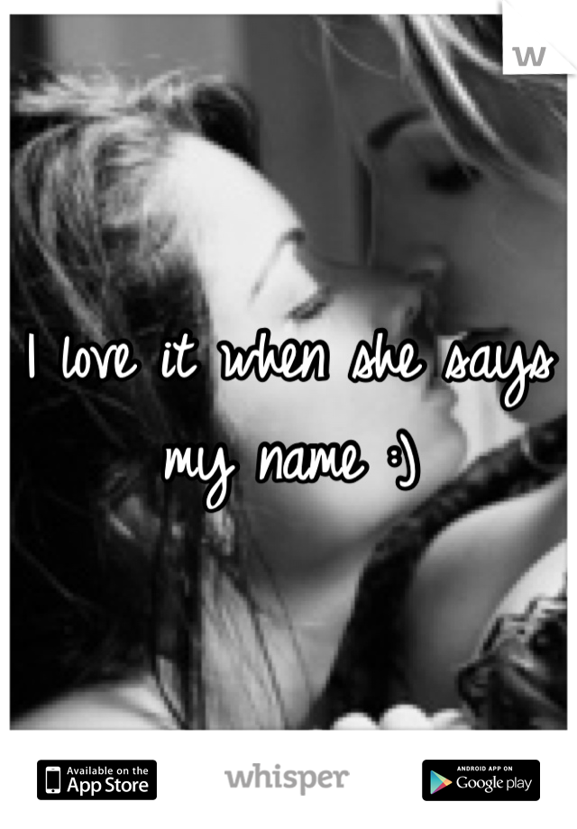 I love it when she says my name :)