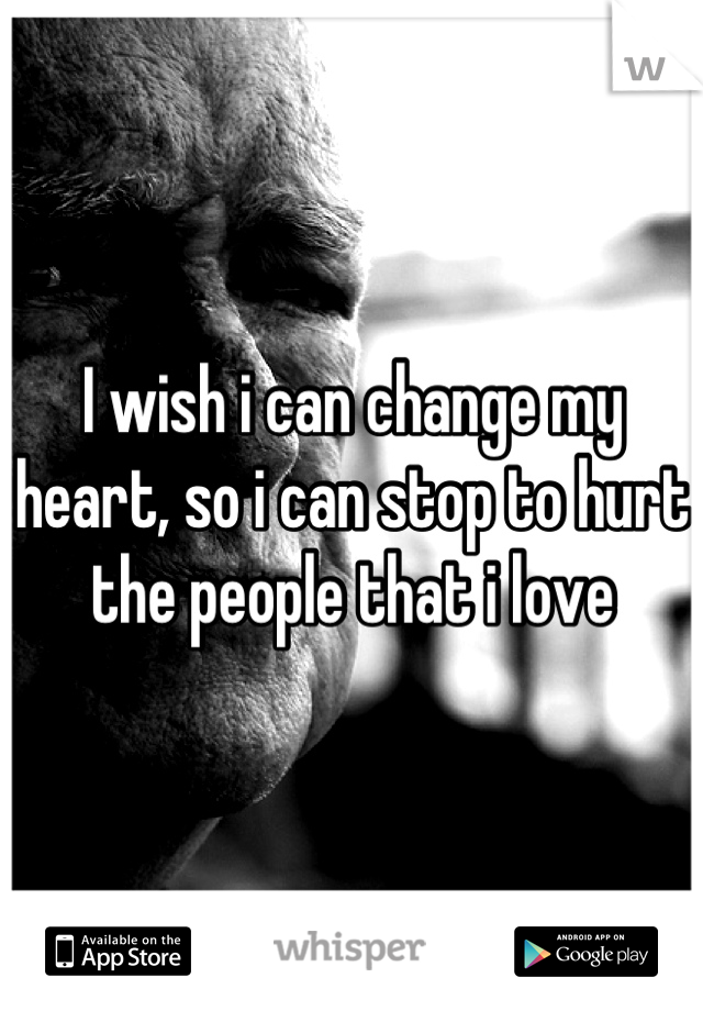 I wish i can change my heart, so i can stop to hurt the people that i love