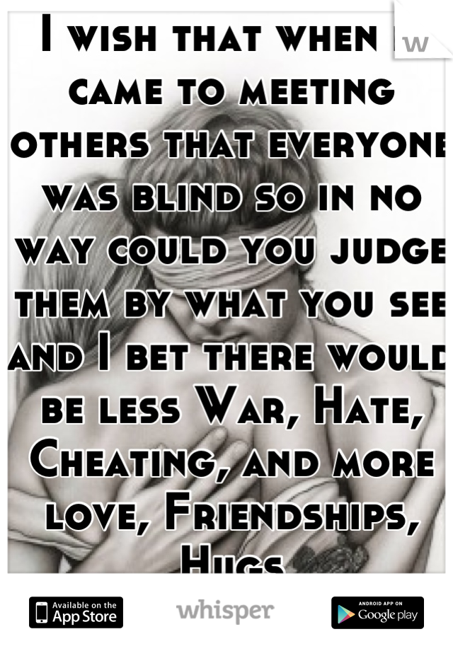 I wish that when it came to meeting others that everyone was blind so in no way could you judge them by what you see and I bet there would be less War, Hate, Cheating, and more love, Friendships, Hugs