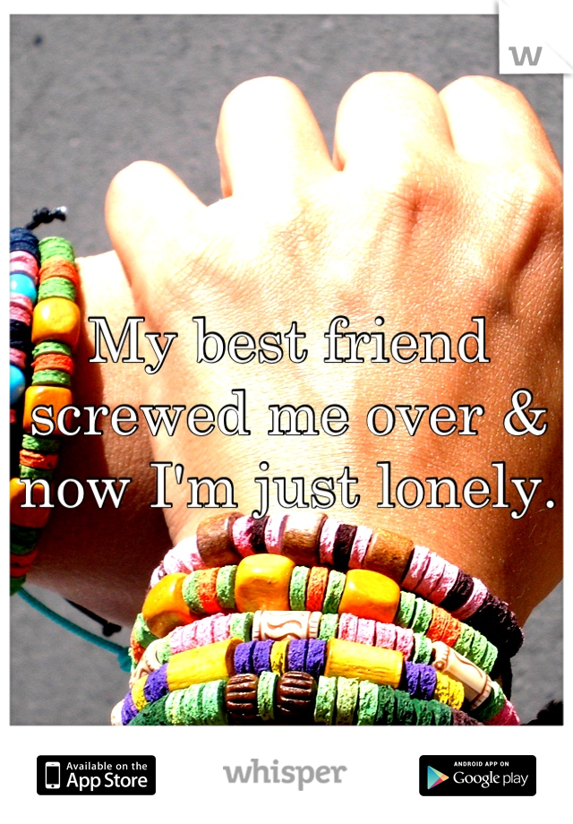 My best friend screwed me over & now I'm just lonely.