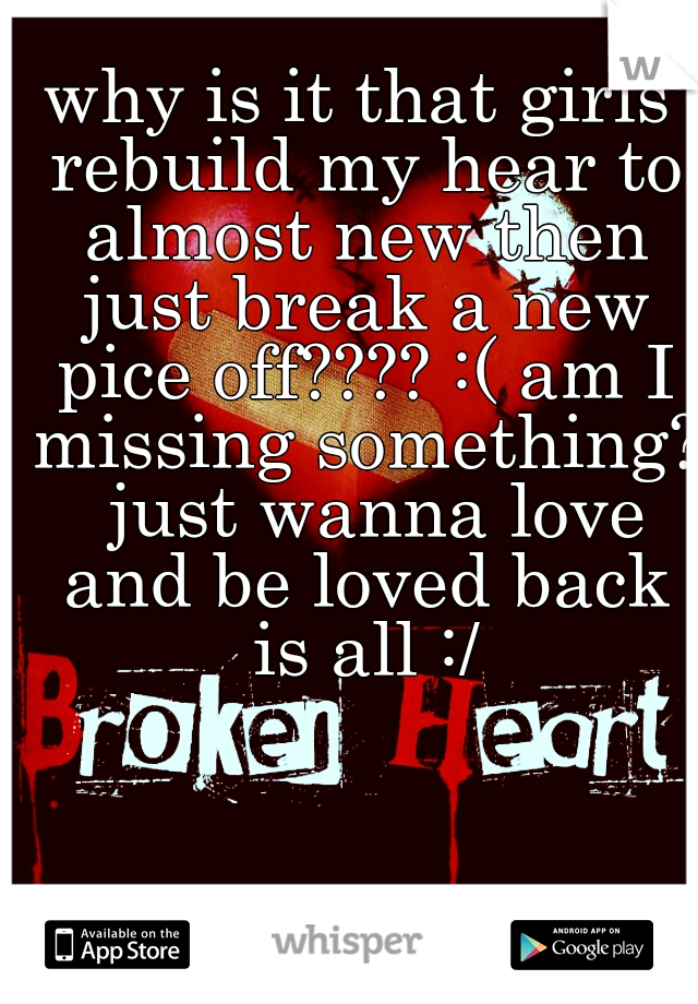 why is it that girls rebuild my hear to almost new then just break a new pice off???? :( am I missing something?  just wanna love and be loved back is all :/