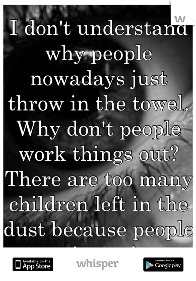 I don't understand why people nowadays just throw in the towel. Why don't people work things out? There are too many children left in the dust because people give up!