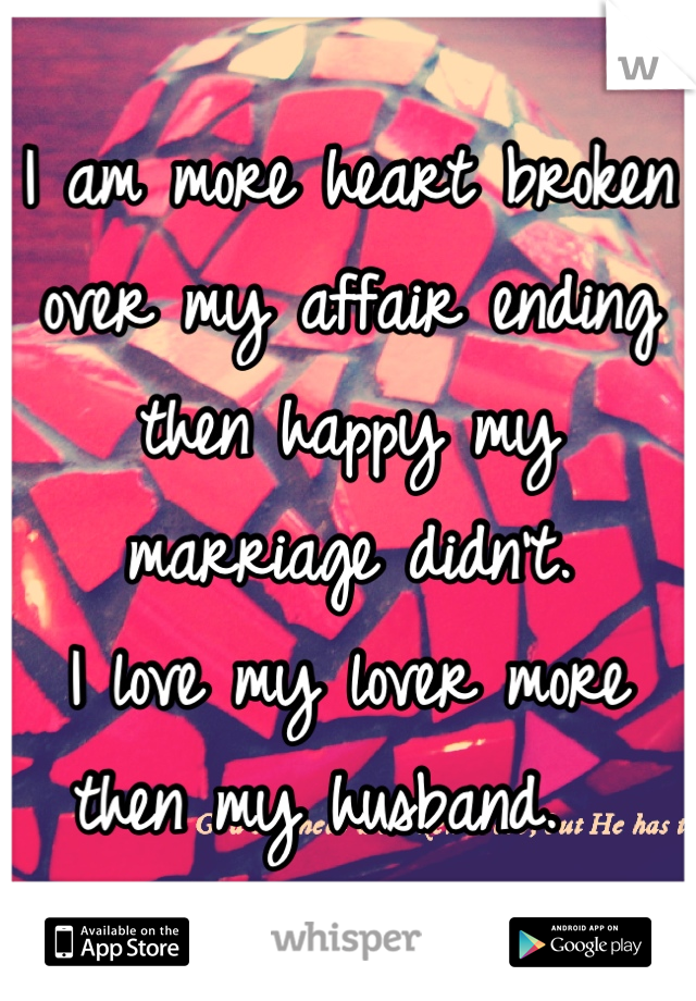 I am more heart broken over my affair ending then happy my marriage didn't.  I love my lover more then my husband.