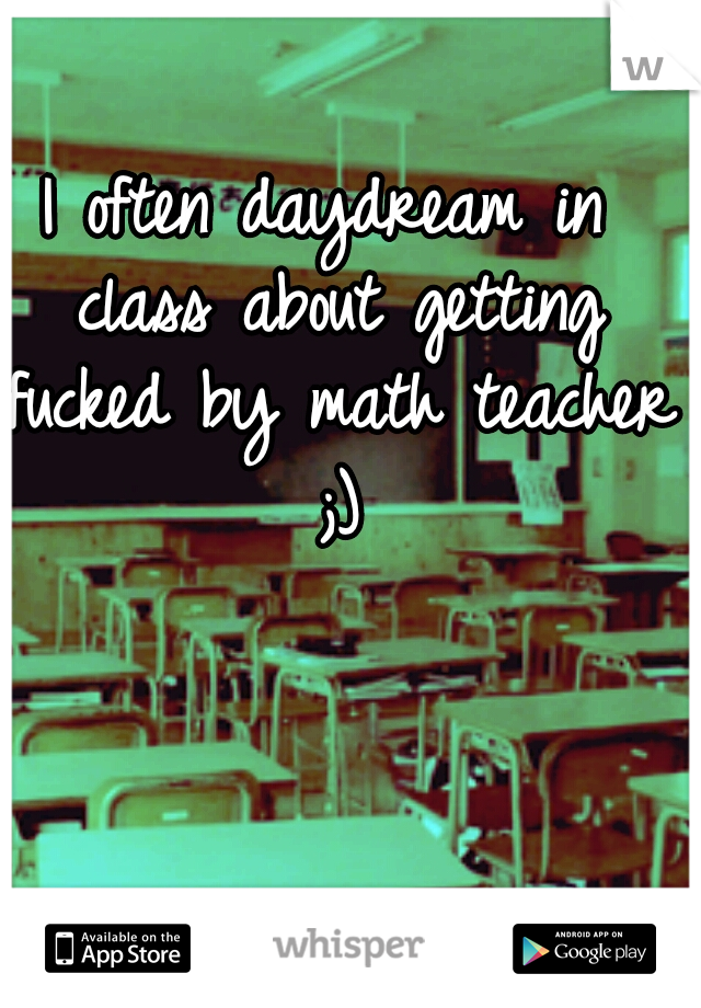 I often daydream in class about getting fucked by math teacher ;)