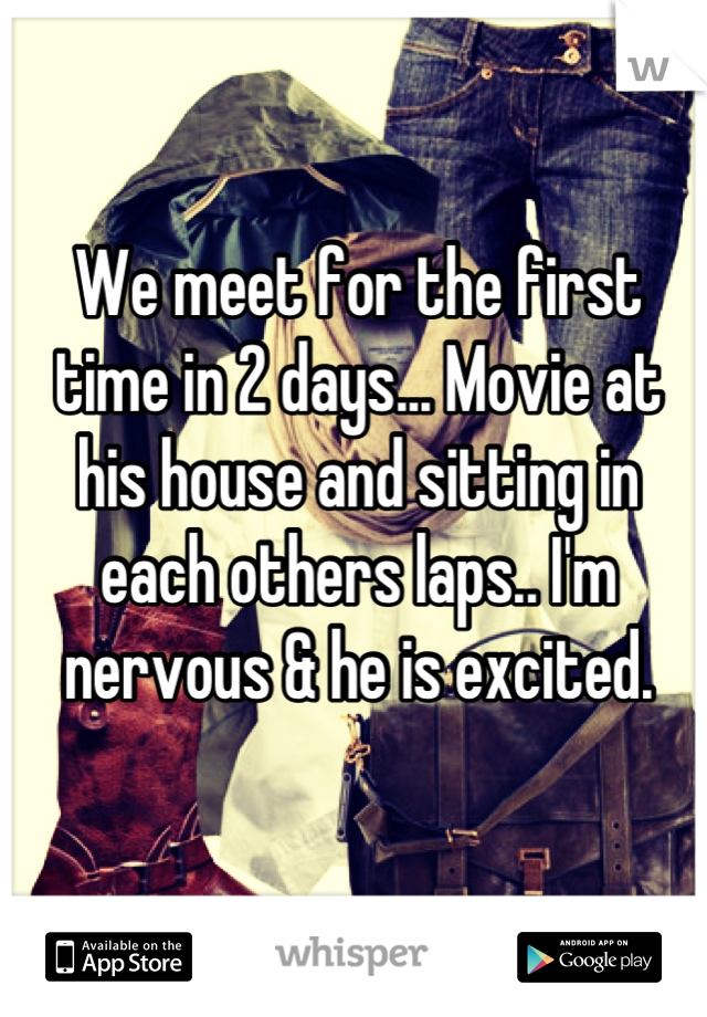 We meet for the first time in 2 days... Movie at his house and sitting in each others laps.. I'm nervous & he is excited.