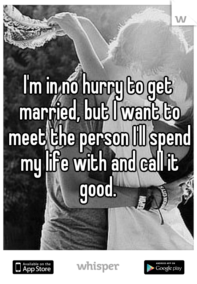 I'm in no hurry to get married, but I want to meet the person I'll spend my life with and call it good.