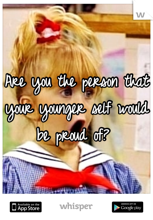 Are you the person that your younger self would be proud of?