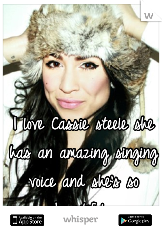 I love Cassie steele she has an amazing singing voice and she's so beautiful