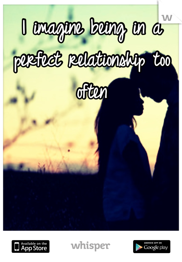 I imagine being in a perfect relationship too often
