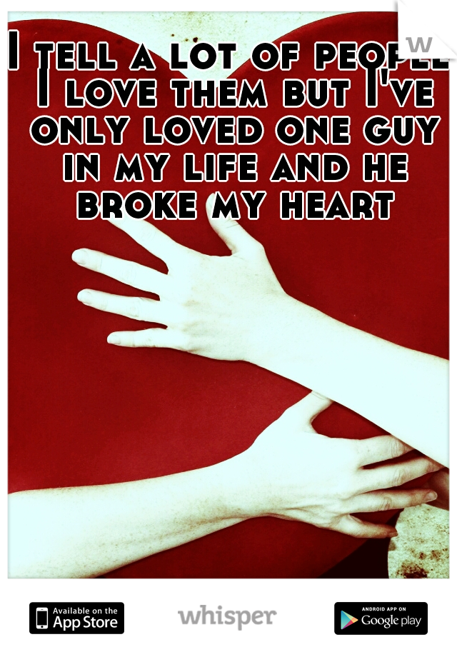 I tell a lot of people I love them but I've only loved one guy in my life and he broke my heart