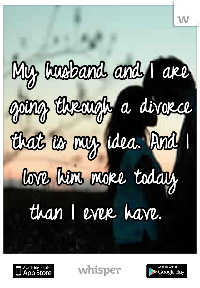 My husband and I are going through a divorce that is my idea. And I love him more today than I ever have.