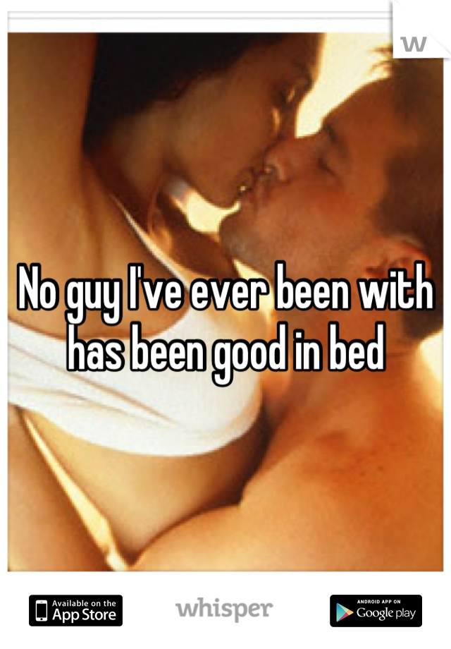No guy I've ever been with has been good in bed