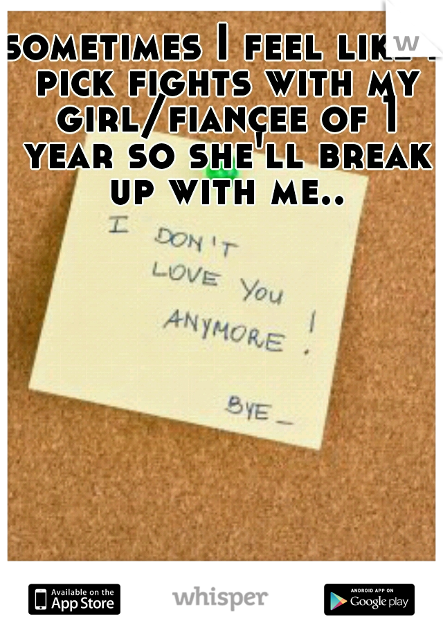 sometimes I feel like I pick fights with my girl/fiancee of 1 year so she'll break up with me..