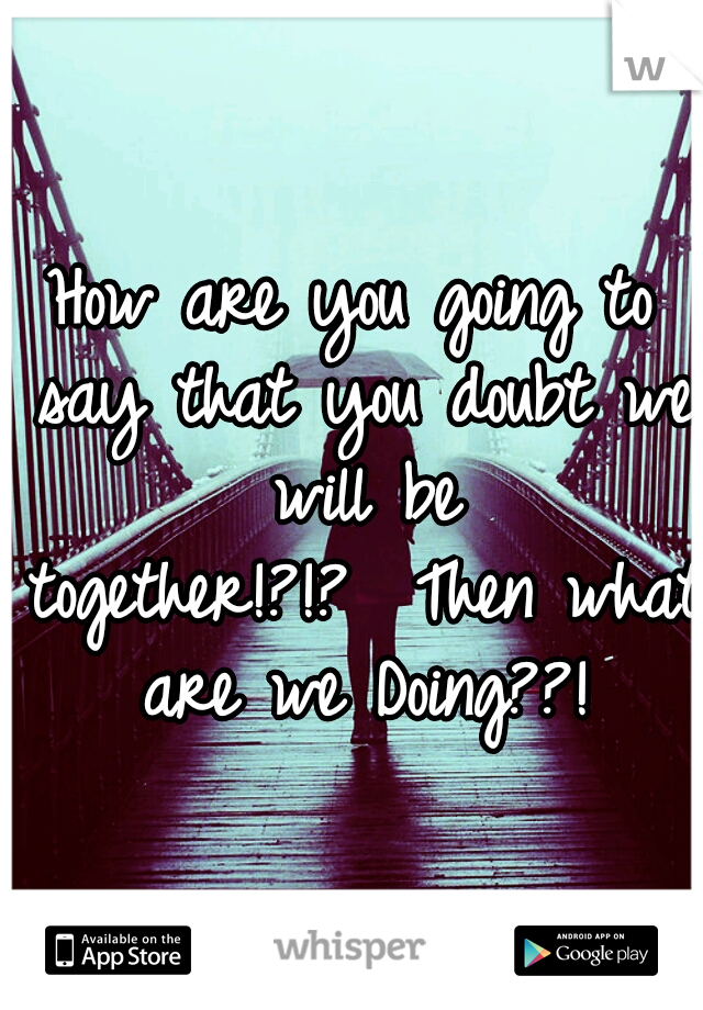 How are you going to say that you doubt we will be together!?!?  Then what are we Doing??!